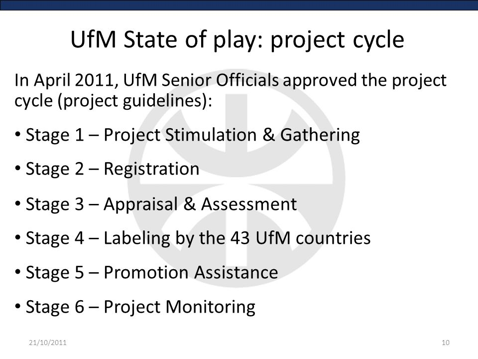 UfM State of play: project cycle In April 2011, UfM Senior Officials approved the project cycle (project guidelines): Stage 1 – Project Stimulation & Gathering Stage 2 – Registration Stage 3 – Appraisal & Assessment Stage 4 – Labeling by the 43 UfM countries Stage 5 – Promotion Assistance Stage 6 – Project Monitoring 1021/10/2011