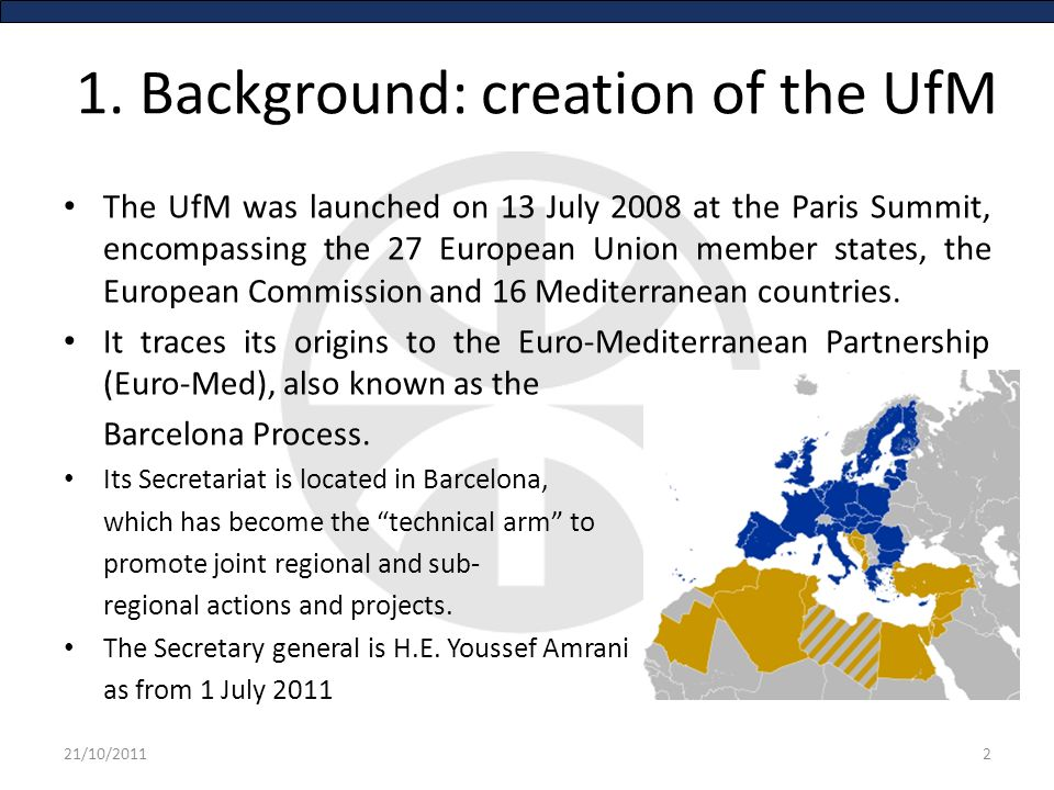 1. Background: creation of the UfM The UfM was launched on 13 July 2008 at the Paris Summit, encompassing the 27 European Union member states, the Eur
