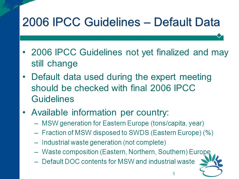 5 2006 IPCC Guidelines – Default Data 2006 IPCC Guidelines not yet finalized and may still change Default data used during the expert meeting should be checked with final 2006 IPCC Guidelines Available information per country: –MSW generation for Eastern Europe (tons/capita, year) –Fraction of MSW disposed to SWDS (Eastern Europe) (%) –Industrial waste generation (not complete) –Waste composition (Eastern, Northern, Southern) Europe –Default DOC contents for MSW and industrial waste