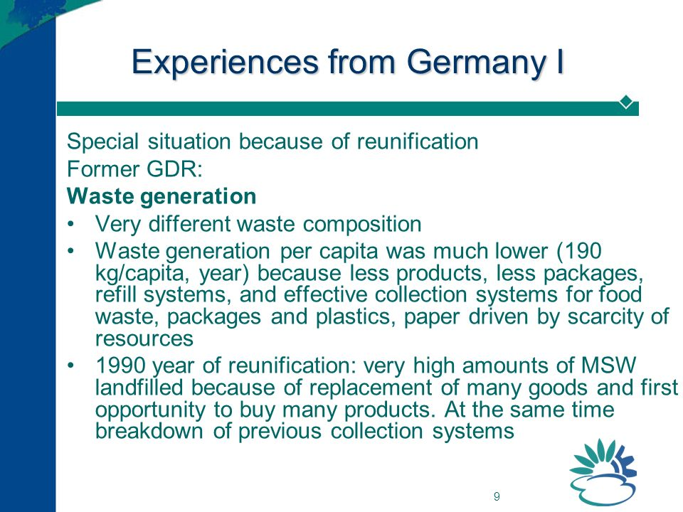 9 Experiences from Germany I Special situation because of reunification Former GDR: Waste generation Very different waste composition Waste generation per capita was much lower (190 kg/capita, year) because less products, less packages, refill systems, and effective collection systems for food waste, packages and plastics, paper driven by scarcity of resources 1990 year of reunification: very high amounts of MSW landfilled because of replacement of many goods and first opportunity to buy many products.