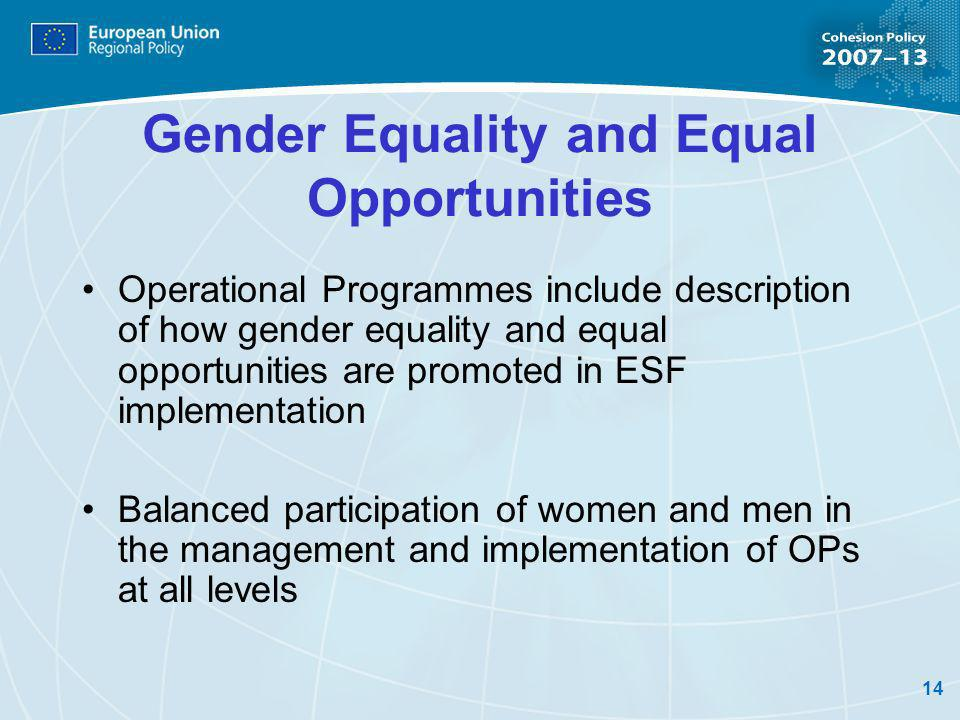 14 Gender Equality and Equal Opportunities Operational Programmes include description of how gender equality and equal opportunities are promoted in ESF implementation Balanced participation of women and men in the management and implementation of OPs at all levels