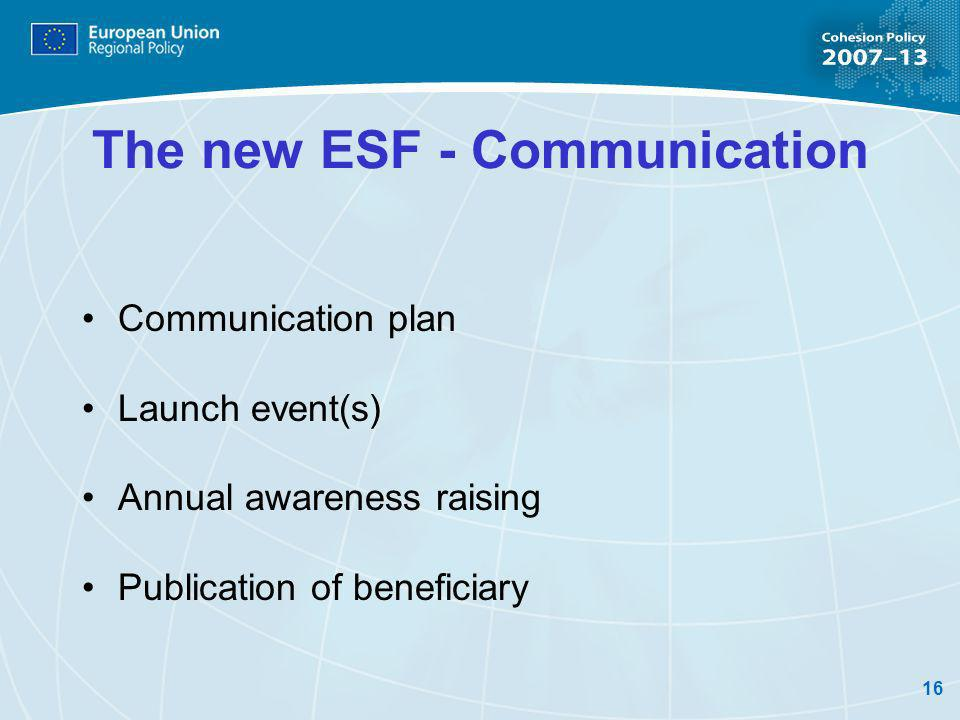 16 The new ESF - Communication Communication plan Launch event(s) Annual awareness raising Publication of beneficiary