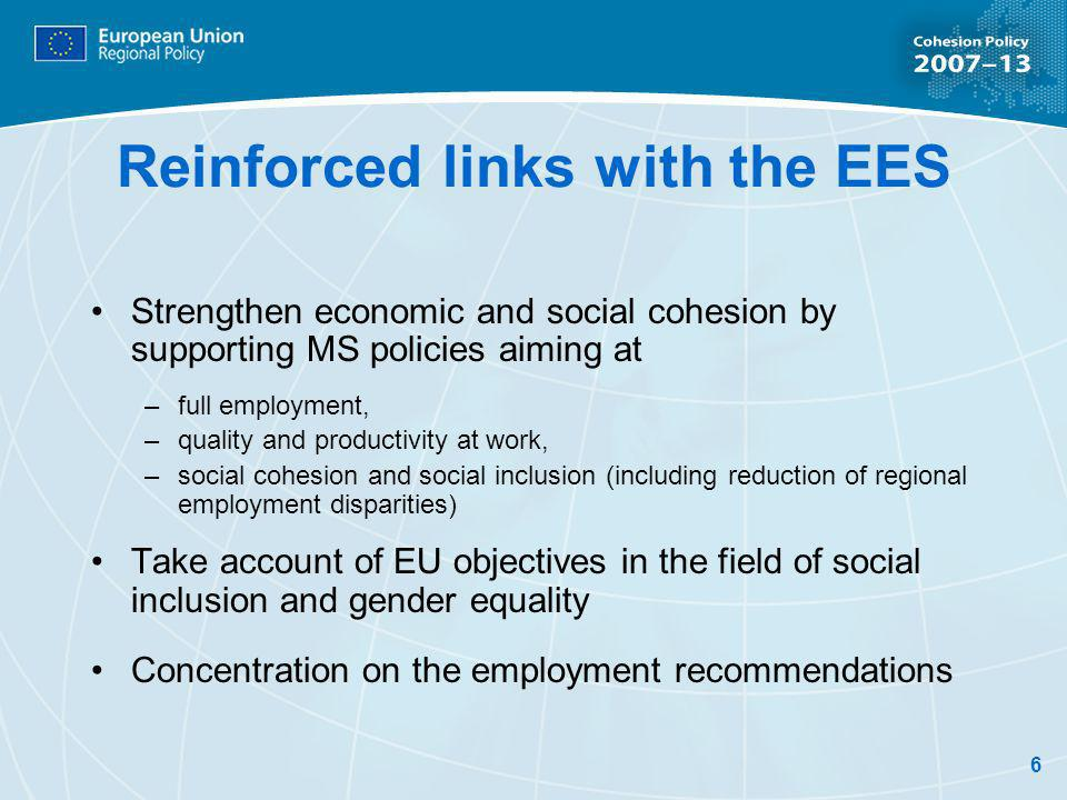 6 Reinforced links with the EES Strengthen economic and social cohesion by supporting MS policies aiming at –full employment, –quality and productivity at work, –social cohesion and social inclusion (including reduction of regional employment disparities) Take account of EU objectives in the field of social inclusion and gender equality Concentration on the employment recommendations