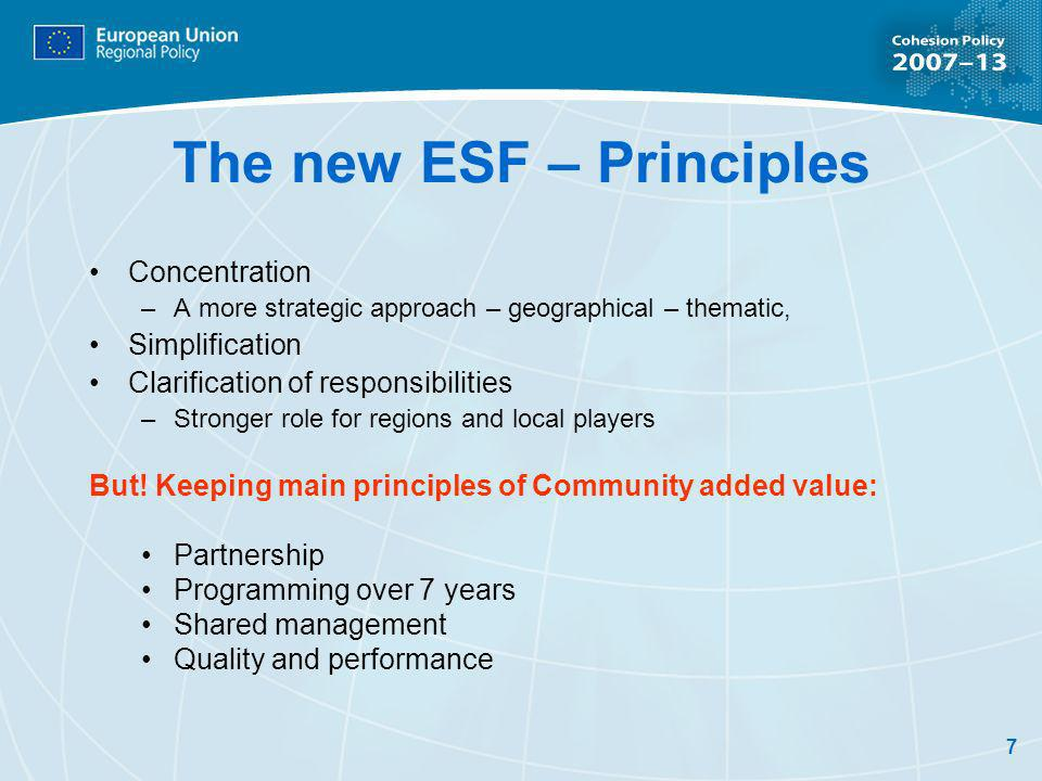 7 The new ESF – Principles Concentration –A more strategic approach – geographical – thematic, Simplification Clarification of responsibilities –Stronger role for regions and local players But.