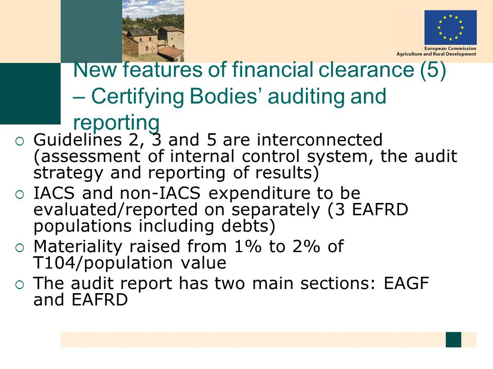 New features of financial clearance (5) – Certifying Bodies auditing and reporting Guidelines 2, 3 and 5 are interconnected (assessment of internal control system, the audit strategy and reporting of results) IACS and non-IACS expenditure to be evaluated/reported on separately (3 EAFRD populations including debts) Materiality raised from 1% to 2% of T104/population value The audit report has two main sections: EAGF and EAFRD