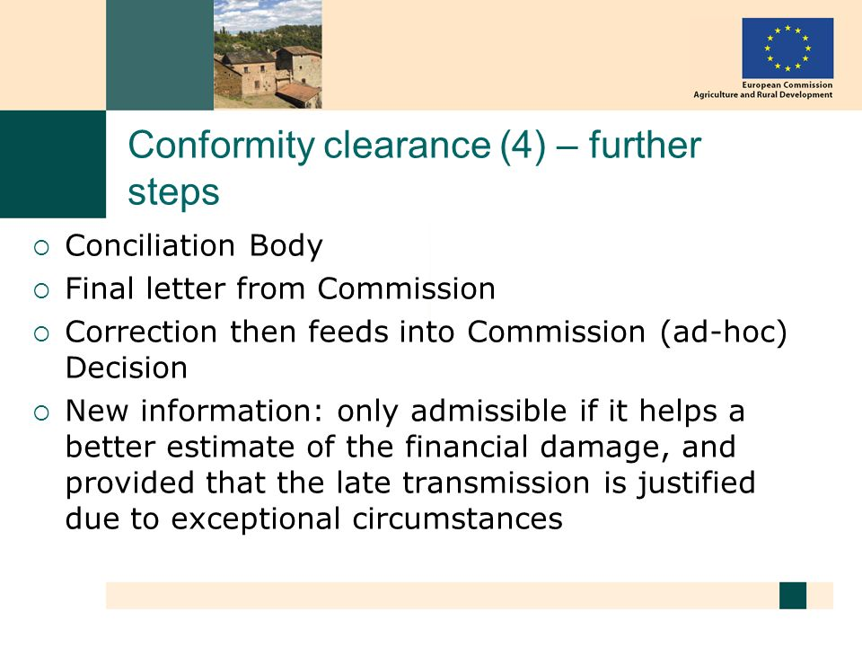 Conformity clearance (4) – further steps Conciliation Body Final letter from Commission Correction then feeds into Commission (ad-hoc) Decision New information: only admissible if it helps a better estimate of the financial damage, and provided that the late transmission is justified due to exceptional circumstances