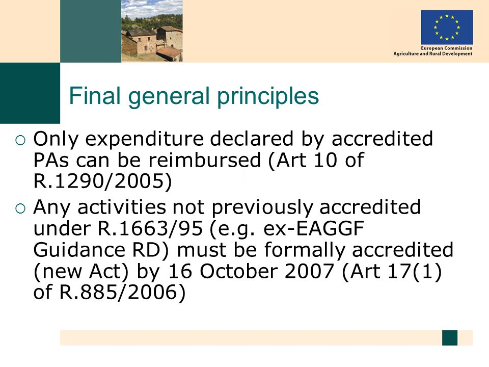 Final general principles Only expenditure declared by accredited PAs can be reimbursed (Art 10 of R.1290/2005) Any activities not previously accredited under R.1663/95 (e.g.