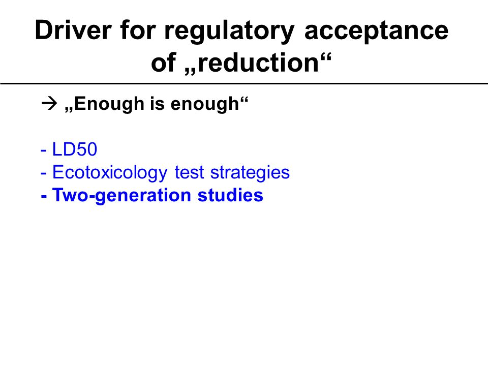 Driver for regulatory acceptance of reduction Enough is enough - LD50 - Ecotoxicology test strategies - Two-generation studies