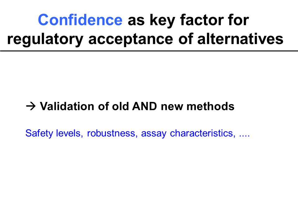 Confidence as key factor for regulatory acceptance of alternatives Validation of old AND new methods Safety levels, robustness, assay characteristics,....