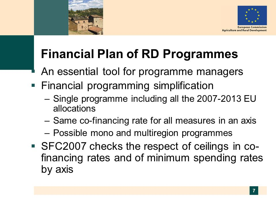 7 Financial Plan of RD Programmes An essential tool for programme managers Financial programming simplification –Single programme including all the EU allocations –Same co-financing rate for all measures in an axis –Possible mono and multiregion programmes SFC2007 checks the respect of ceilings in co- financing rates and of minimum spending rates by axis
