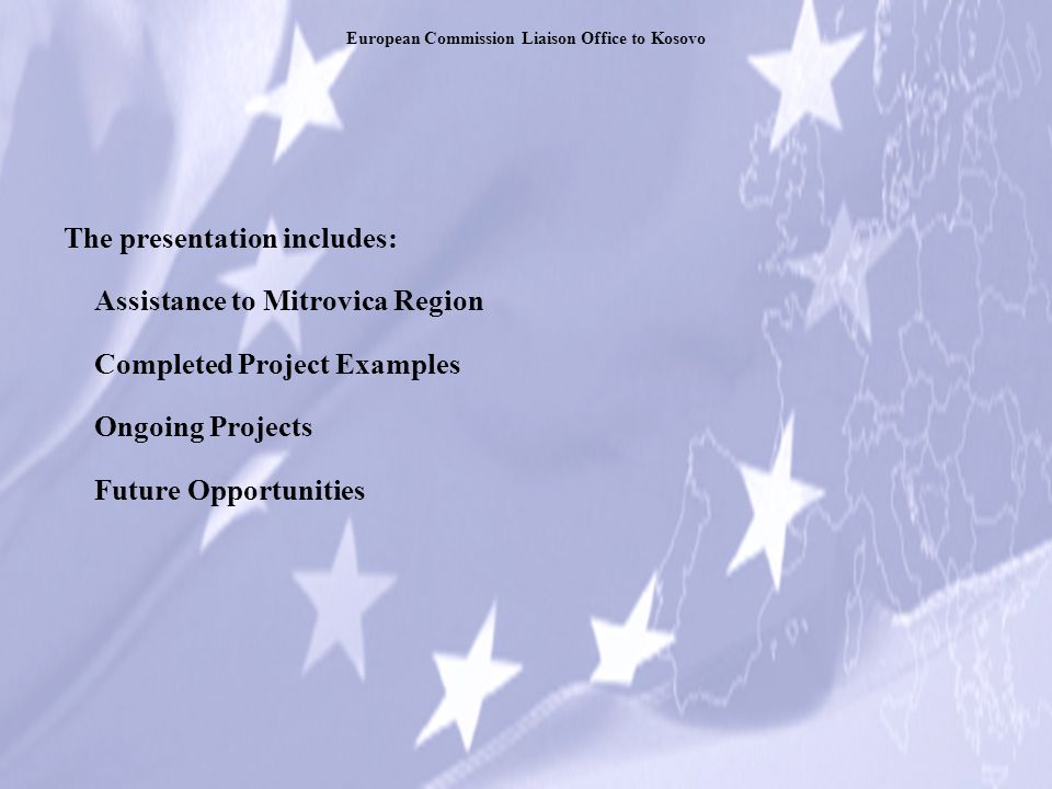 The presentation includes: Assistance to Mitrovica Region Completed Project Examples Ongoing Projects Future Opportunities European Commission Liaison Office to Kosovo