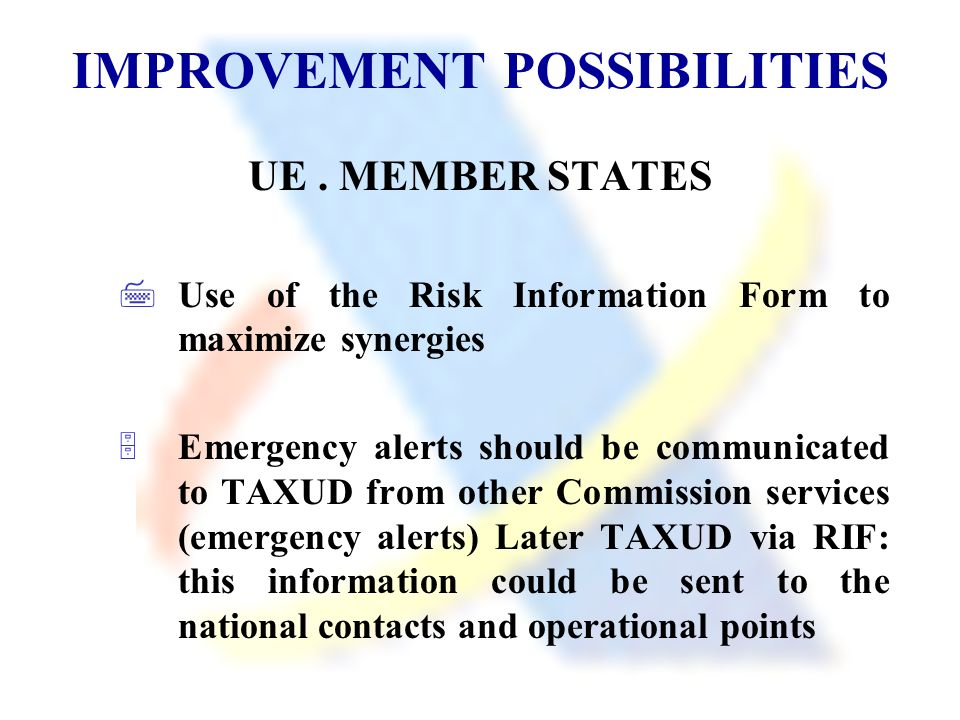IMPROVEMENT POSSIBILITIES UE. MEMBER STATES Use of the Risk Information Form to maximize synergies Emergency alerts should be communicated to TAXUD fr
