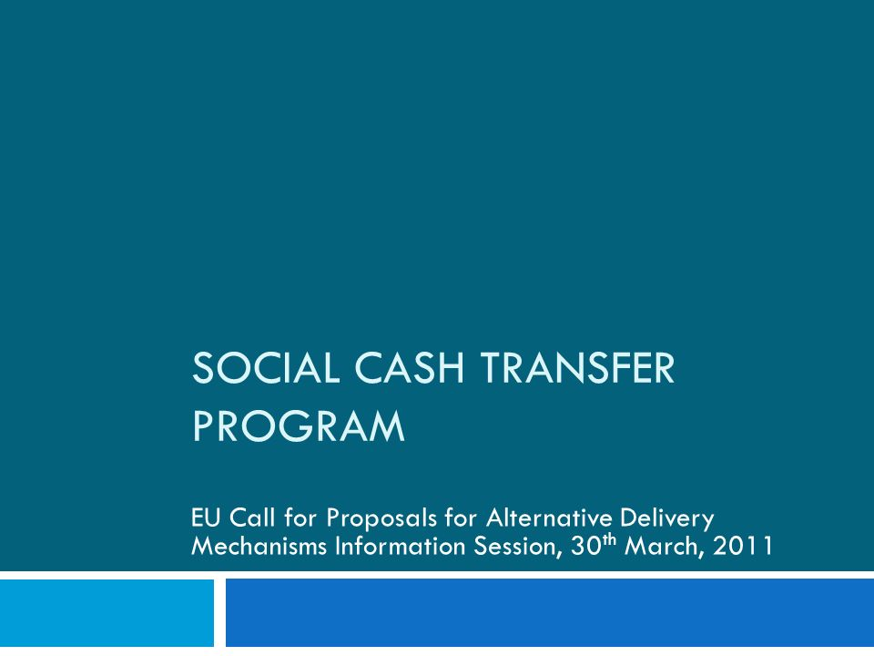 SOCIAL CASH TRANSFER PROGRAM EU Call for Proposals for Alternative Delivery Mechanisms Information Session, 30 th March, 2011