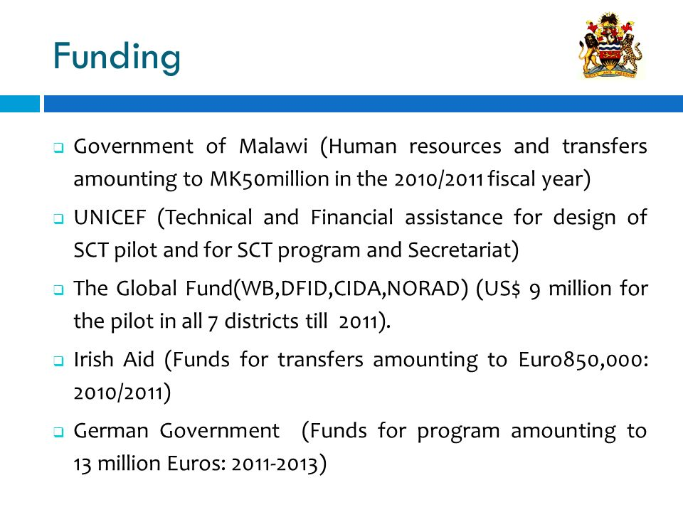 Funding Government of Malawi (Human resources and transfers amounting to MK50million in the 2010/2011 fiscal year) UNICEF (Technical and Financial ass