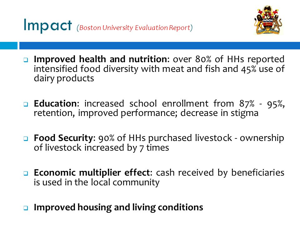 Improved health and nutrition: over 80% of HHs reported intensified food diversity with meat and fish and 45% use of dairy products Education: increased school enrollment from 87% - 95%, retention, improved performance; decrease in stigma Food Security: 90% of HHs purchased livestock - ownership of livestock increased by 7 times Economic multiplier effect: cash received by beneficiaries is used in the local community Improved housing and living conditions Impact (Boston University Evaluation Report)