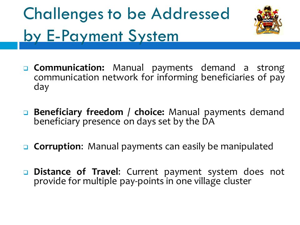 Communication: Manual payments demand a strong communication network for informing beneficiaries of pay day Beneficiary freedom / choice: Manual payments demand beneficiary presence on days set by the DA Corruption: Manual payments can easily be manipulated Distance of Travel: Current payment system does not provide for multiple pay-points in one village cluster Challenges to be Addressed by E-Payment System