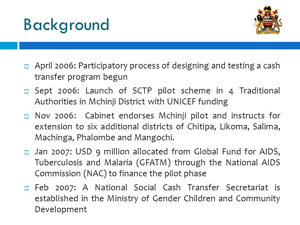 Background April 2006: Participatory process of designing and testing a cash transfer program begun Sept 2006: Launch of SCTP pilot scheme in 4 Tradit