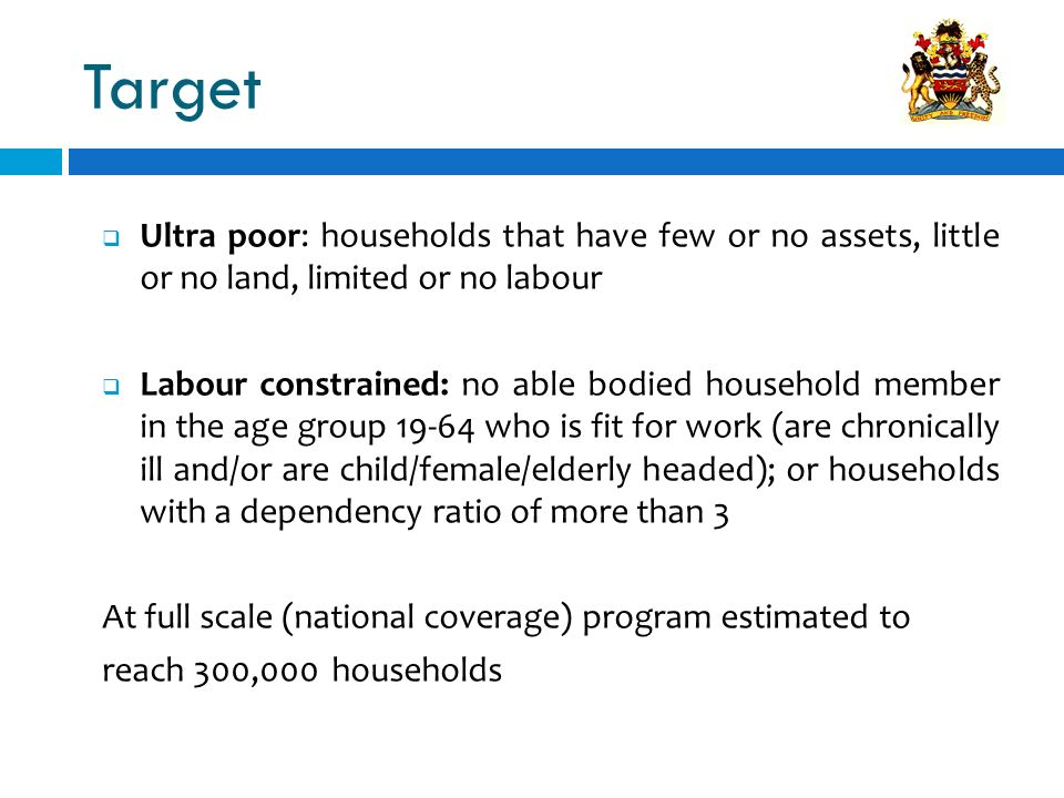 Target Ultra poor: households that have few or no assets, little or no land, limited or no labour Labour constrained: no able bodied household member in the age group 19-64 who is fit for work (are chronically ill and/or are child/female/elderly headed); or households with a dependency ratio of more than 3 At full scale (national coverage) program estimated to reach 300,000 households