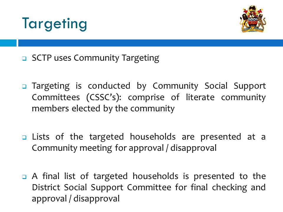 Targeting SCTP uses Community Targeting Targeting is conducted by Community Social Support Committees (CSSCs): comprise of literate community members elected by the community Lists of the targeted households are presented at a Community meeting for approval / disapproval A final list of targeted households is presented to the District Social Support Committee for final checking and approval / disapproval