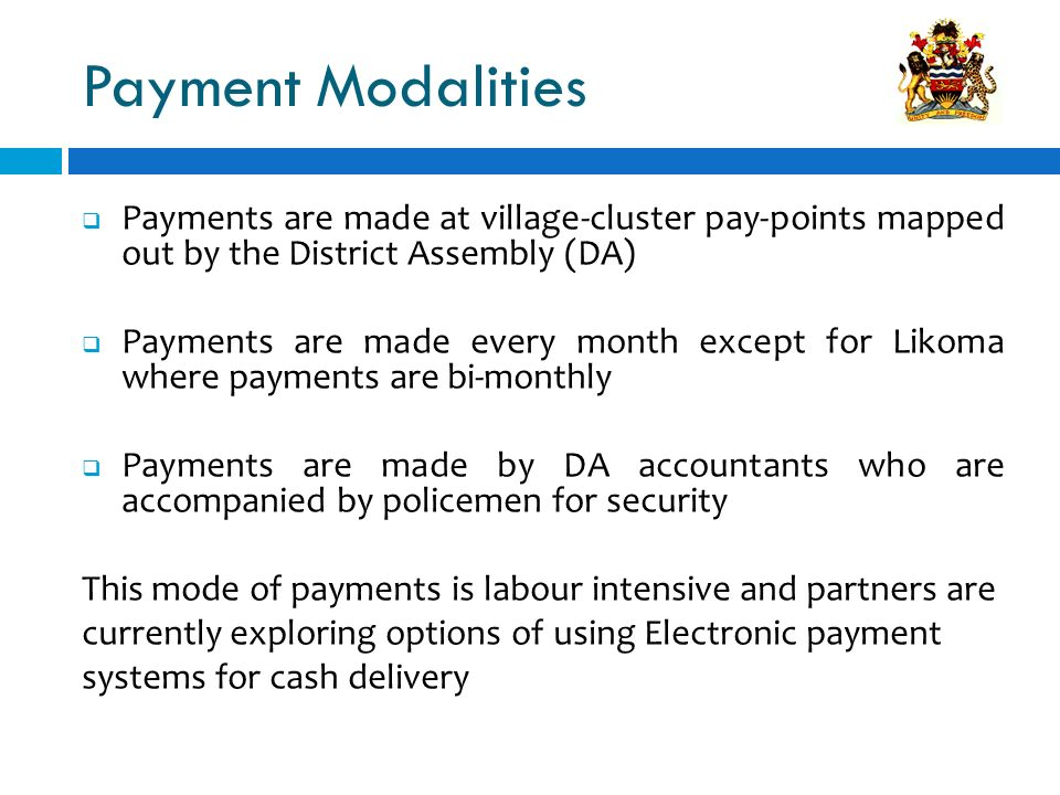 Payment Modalities Payments are made at village-cluster pay-points mapped out by the District Assembly (DA) Payments are made every month except for L