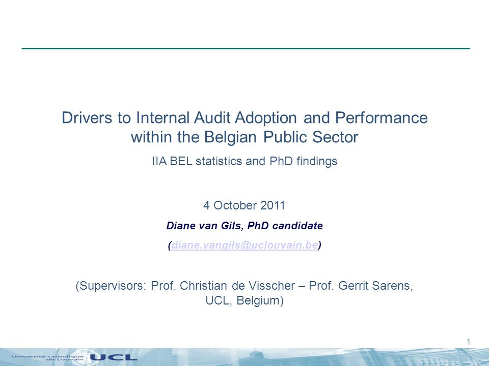 1 Drivers to Internal Audit Adoption and Performance within the Belgian Public Sector IIA BEL statistics and PhD findings 4 October 2011 Diane van Gils, PhD candidate (diane.vangils@uclouvain.be)diane.vangils@uclouvain.be (Supervisors: Prof.