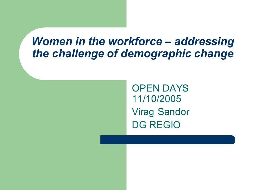 Women in the workforce – addressing the challenge of demographic change OPEN DAYS 11/10/2005 Virag Sandor DG REGIO