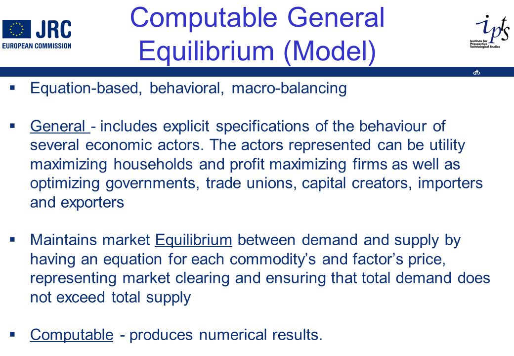 6 Computable General Equilibrium (Model) Equation-based, behavioral, macro-balancing General - includes explicit specifications of the behaviour of several economic actors.