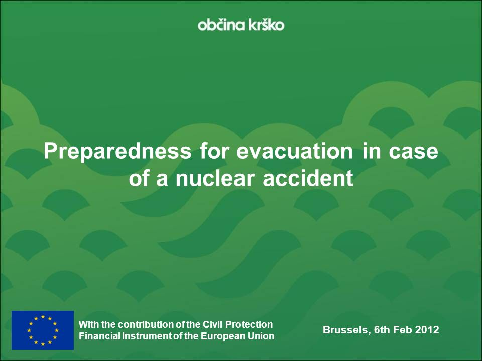 With the contribution of the Civil Protection Financial Instrument of the European Union Preparedness for evacuation in case of a nuclear accident Brussels, 6th Feb 2012