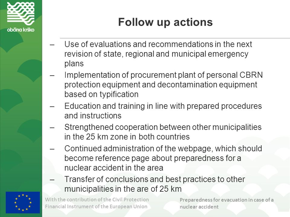 With the contribution of the Civil Protection Financial Instrument of the European Union Preparedness for evacuation in case of a nuclear accident Follow up actions –Use of evaluations and recommendations in the next revision of state, regional and municipal emergency plans –Implementation of procurement plant of personal CBRN protection equipment and decontamination equipment based on typification –Education and training in line with prepared procedures and instructions –Strengthened cooperation between other municipalities in the 25 km zone in both countries –Continued administration of the webpage, which should become reference page about preparedness for a nuclear accident in the area –Transfer of conclusions and best practices to other municipalities in the are of 25 km
