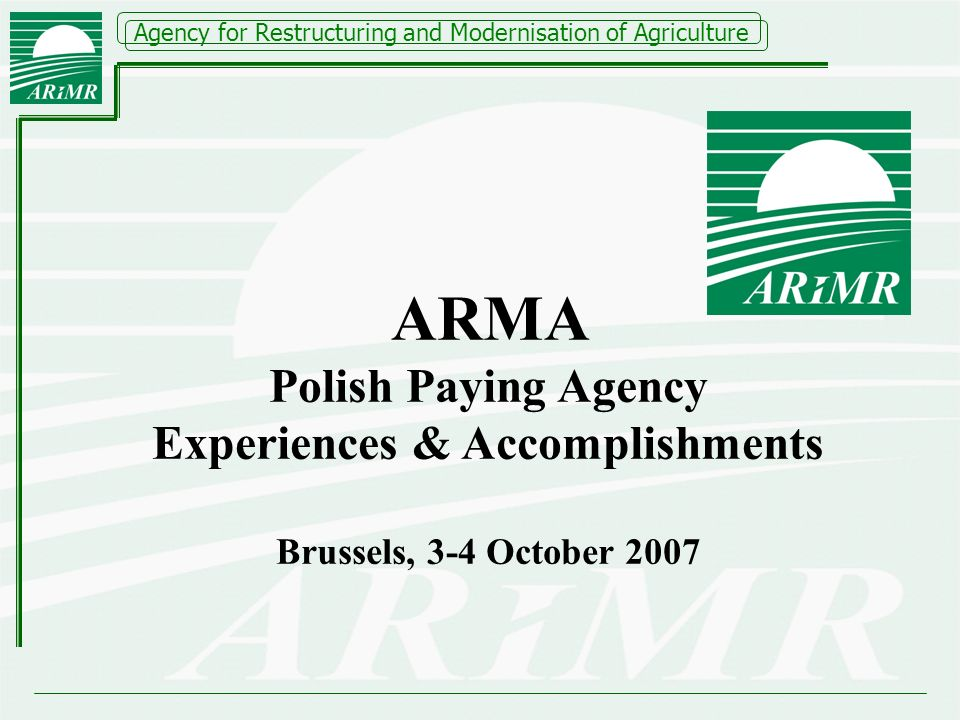 Agency for Restructuring and Modernisation of Agriculture ARMA Polish Paying Agency Experiences & Accomplishments Brussels, 3-4 October 2007