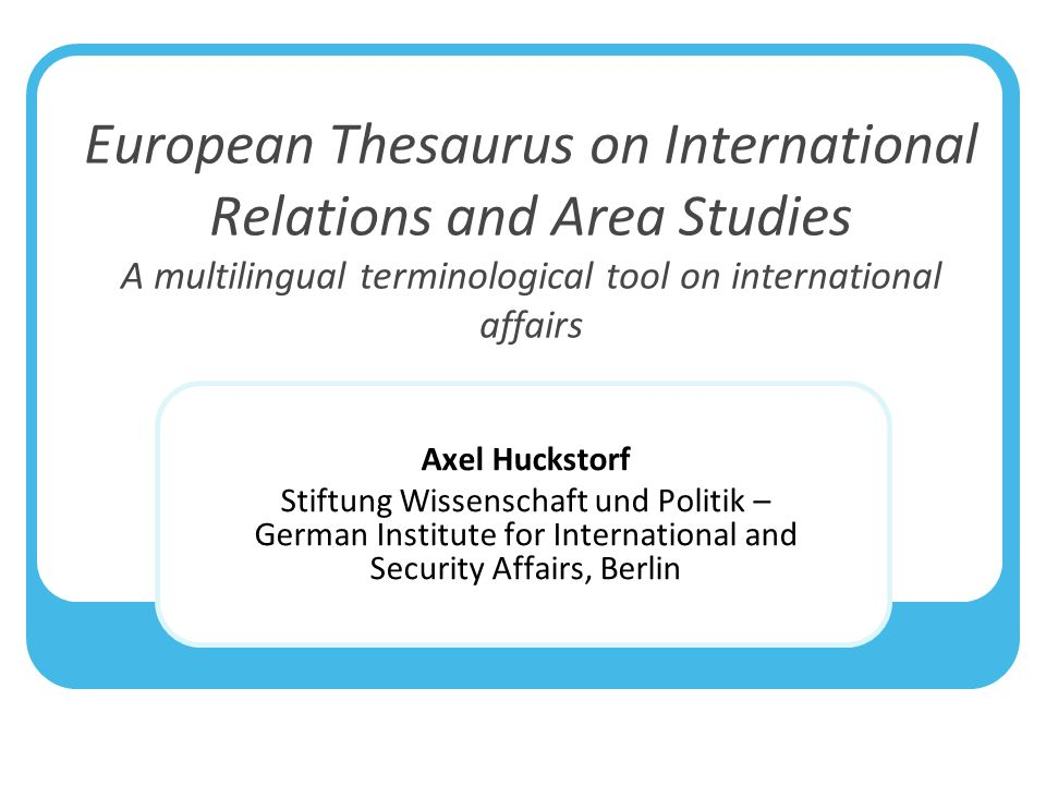 European Thesaurus on International Relations and Area Studies A multilingual terminological tool on international affairs Axel Huckstorf Stiftung Wissenschaft und Politik – German Institute for International and Security Affairs, Berlin