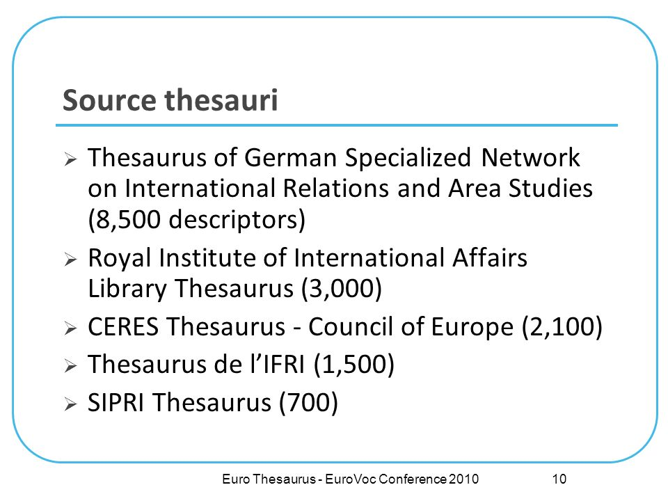 Euro Thesaurus - EuroVoc Conference 2010 Source thesauri Thesaurus of German Specialized Network on International Relations and Area Studies (8,500 descriptors) Royal Institute of International Affairs Library Thesaurus (3,000) CERES Thesaurus - Council of Europe (2,100) Thesaurus de lIFRI (1,500) SIPRI Thesaurus (700) 10