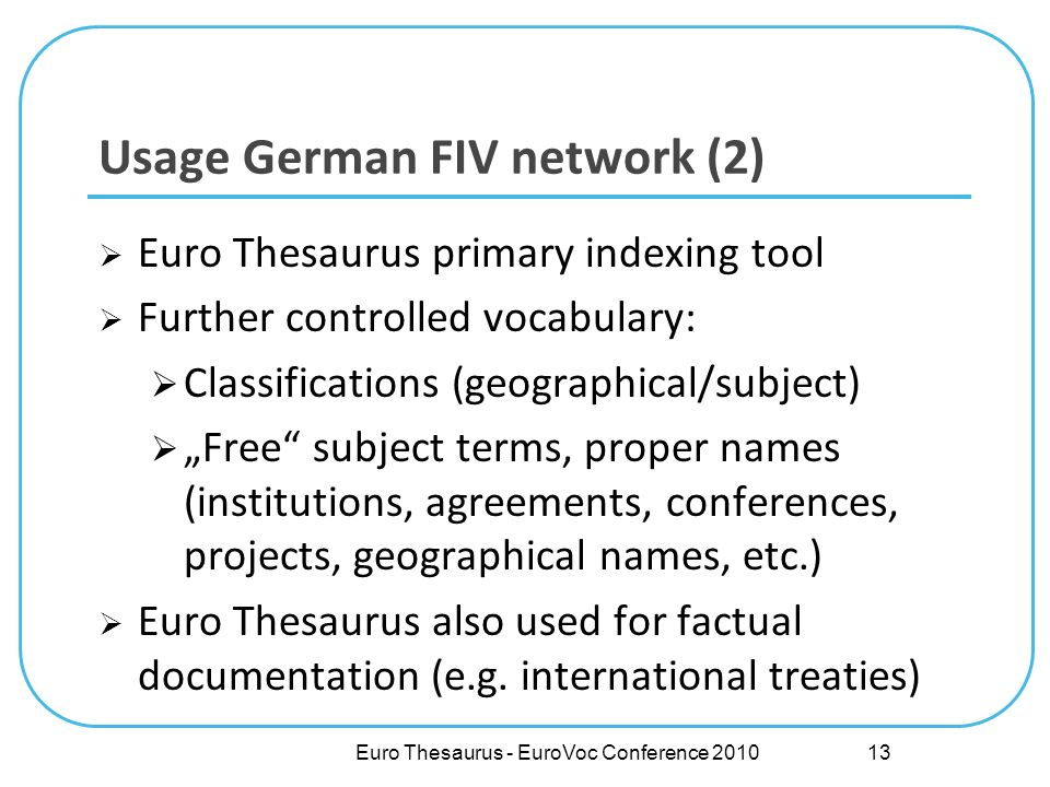 Euro Thesaurus primary indexing tool Further controlled vocabulary: Classifications (geographical/subject) Free subject terms, proper names (institutions, agreements, conferences, projects, geographical names, etc.) Euro Thesaurus also used for factual documentation (e.g.