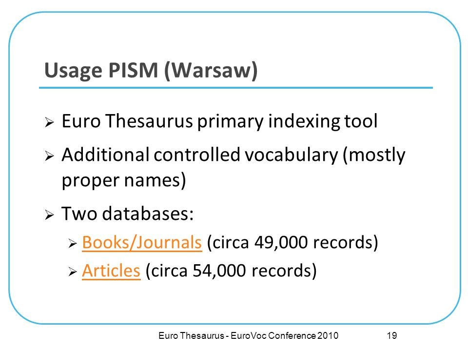 Euro Thesaurus primary indexing tool Additional controlled vocabulary (mostly proper names) Two databases: Books/Journals (circa 49,000 records) Books/Journals Articles (circa 54,000 records) Articles Usage PISM (Warsaw) Euro Thesaurus - EuroVoc Conference 2010 19