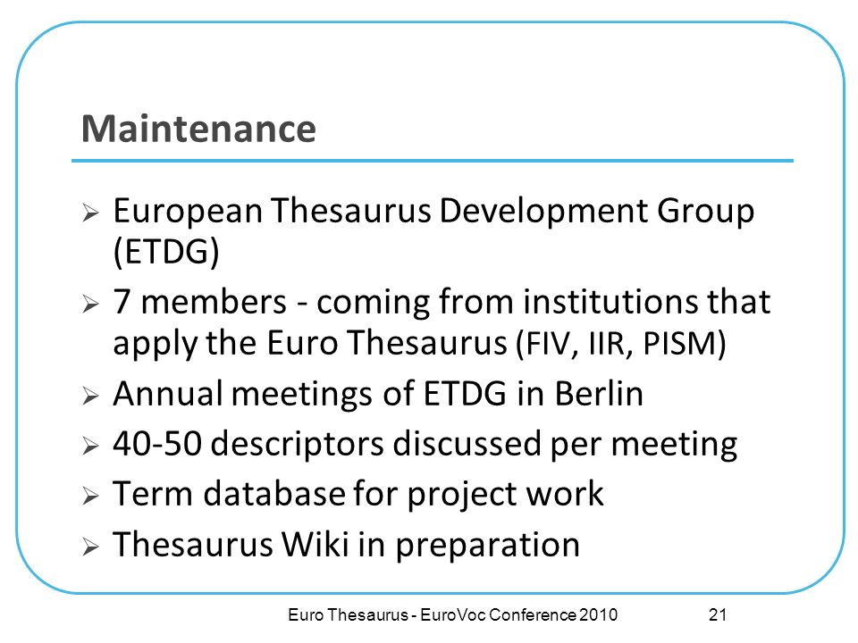 Euro Thesaurus - EuroVoc Conference 2010 Maintenance European Thesaurus Development Group (ETDG) 7 members - coming from institutions that apply the Euro Thesaurus (FIV, IIR, PISM) Annual meetings of ETDG in Berlin 40-50 descriptors discussed per meeting Term database for project work Thesaurus Wiki in preparation 21