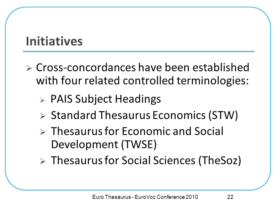 Euro Thesaurus - EuroVoc Conference 2010 Initiatives Cross-concordances have been established with four related controlled terminologies: PAIS Subject Headings Standard Thesaurus Economics (STW) Thesaurus for Economic and Social Development (TWSE) Thesaurus for Social Sciences (TheSoz) 22