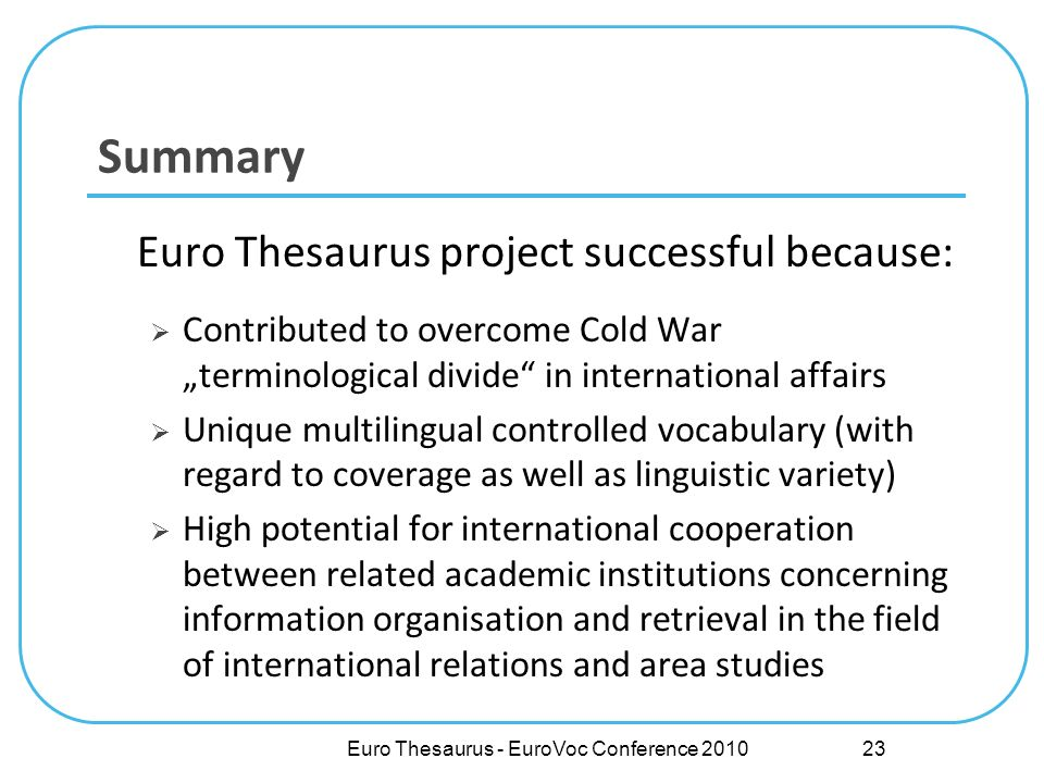 Euro Thesaurus - EuroVoc Conference 2010 Summary Euro Thesaurus project successful because: Contributed to overcome Cold War terminological divide in