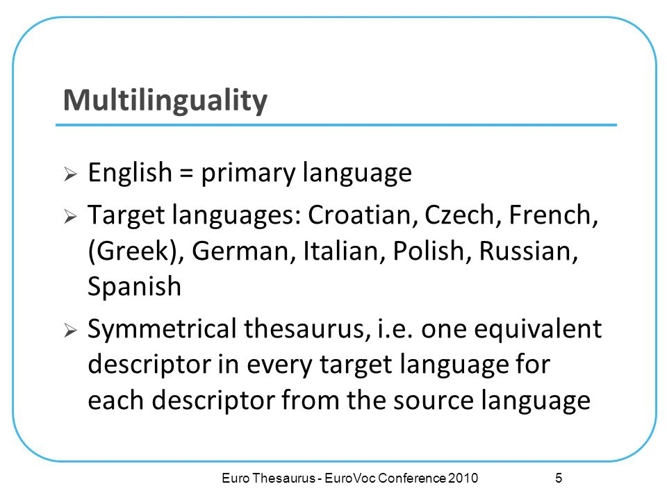 Euro Thesaurus - EuroVoc Conference 2010 Multilinguality English = primary language Target languages: Croatian, Czech, French, (Greek), German, Italian, Polish, Russian, Spanish Symmetrical thesaurus, i.e.