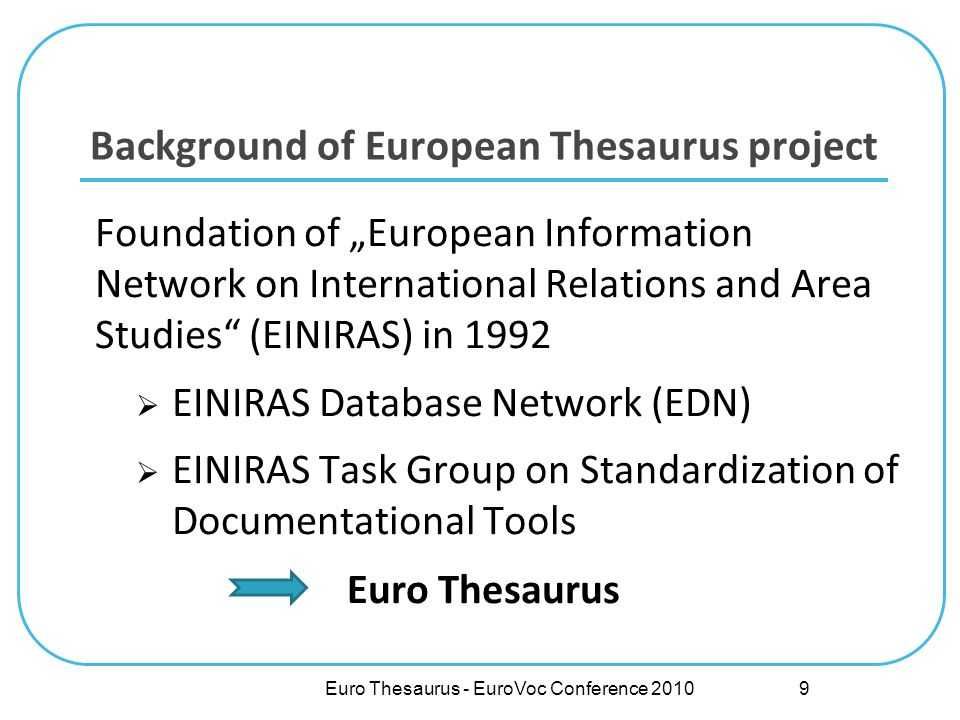 Background of European Thesaurus project Foundation of European Information Network on International Relations and Area Studies (EINIRAS) in 1992 EINIRAS Database Network (EDN) EINIRAS Task Group on Standardization of Documentational Tools Euro Thesaurus 9