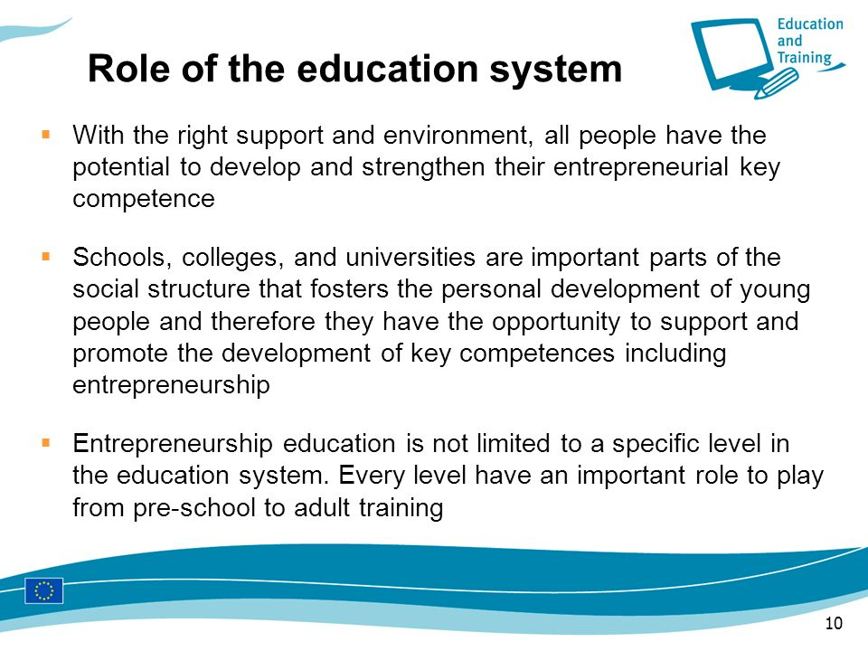 10 Role of the education system With the right support and environment, all people have the potential to develop and strengthen their entrepreneurial