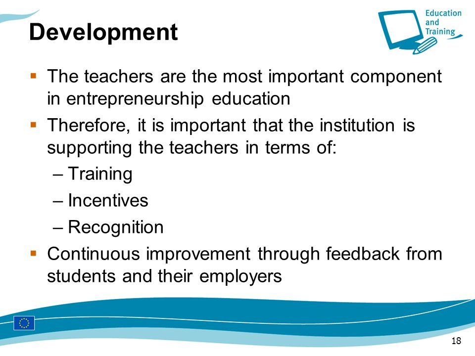 18 Development The teachers are the most important component in entrepreneurship education Therefore, it is important that the institution is supporti