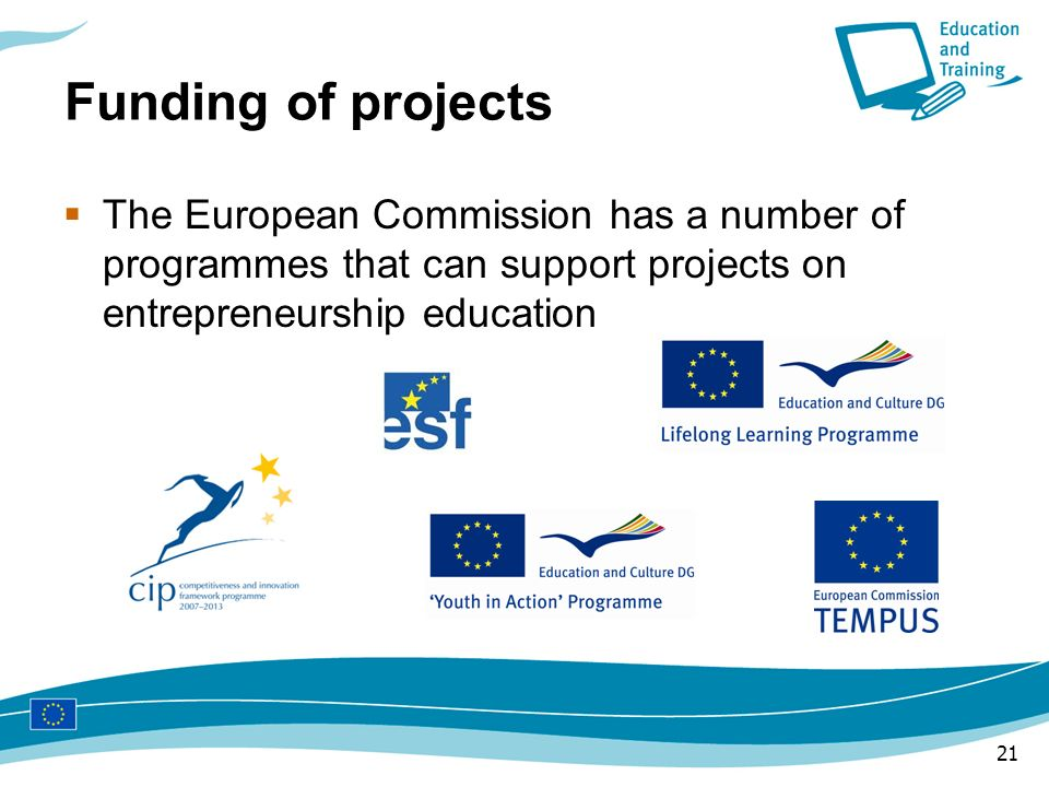 21 Funding of projects The European Commission has a number of programmes that can support projects on entrepreneurship education
