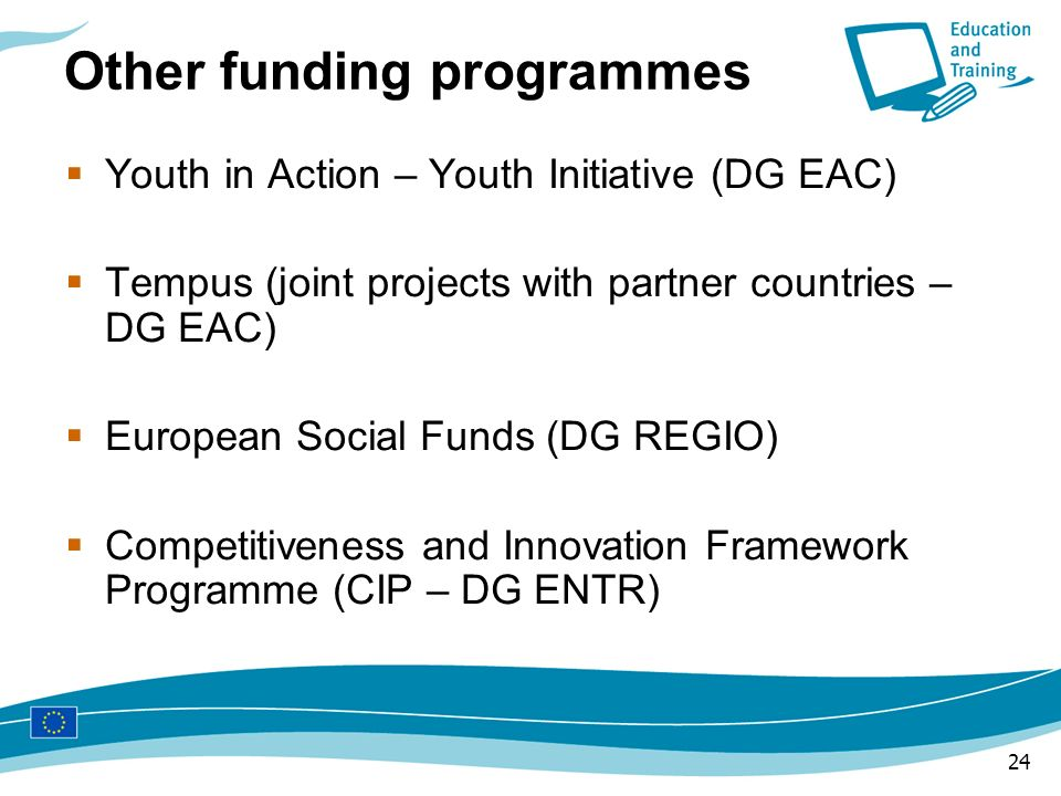 24 Other funding programmes Youth in Action – Youth Initiative (DG EAC) Tempus (joint projects with partner countries – DG EAC) European Social Funds