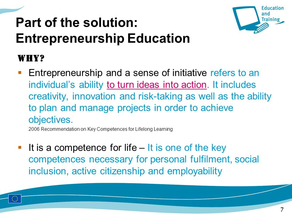 7 Part of the solution: Entrepreneurship Education Why? Entrepreneurship and a sense of initiative refers to an individuals ability to turn ideas into