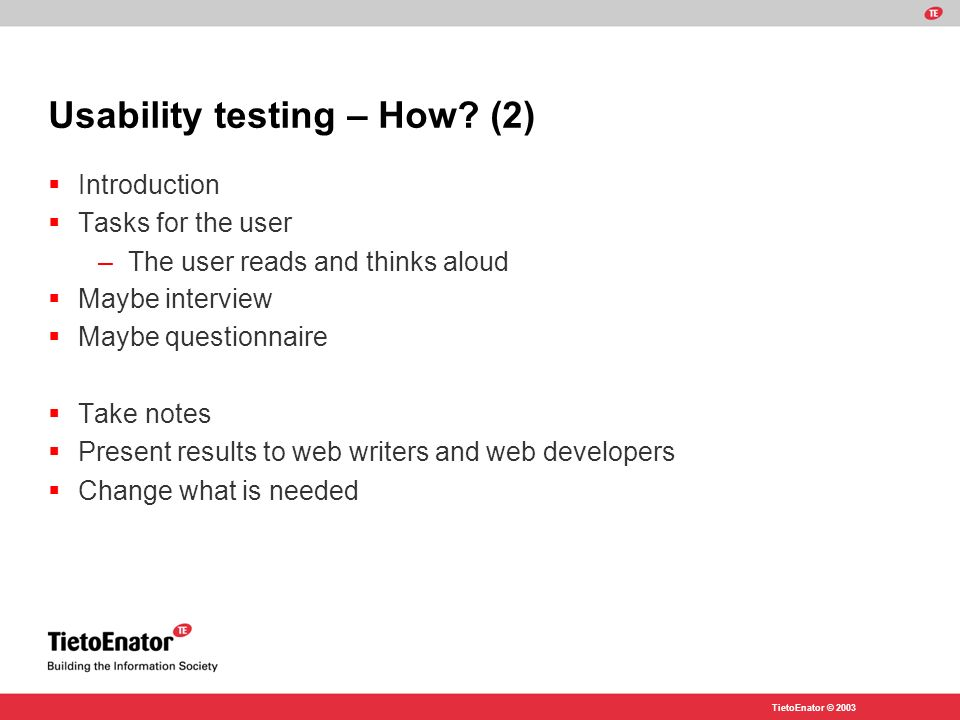 TietoEnator © 2003 Usability testing – How? (2) Introduction Tasks for the user –The user reads and thinks aloud Maybe interview Maybe questionnaire T