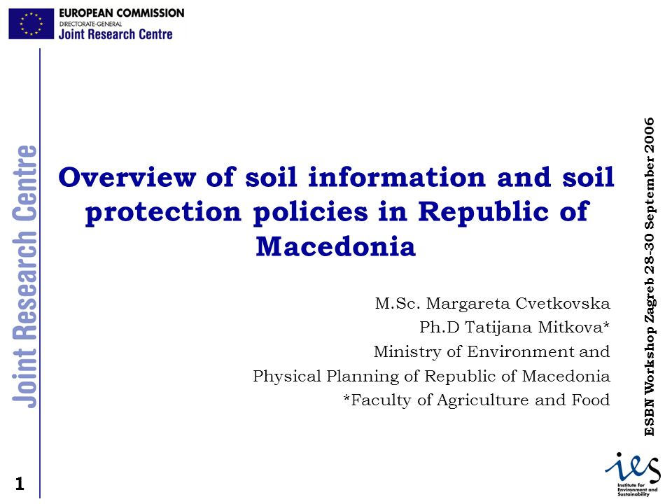 1 1 ESBN Workshop Zagreb 28-30 September 2006 Overview of soil information and soil protection policies in Republic of Macedonia M.Sc. Margareta Cvetk
