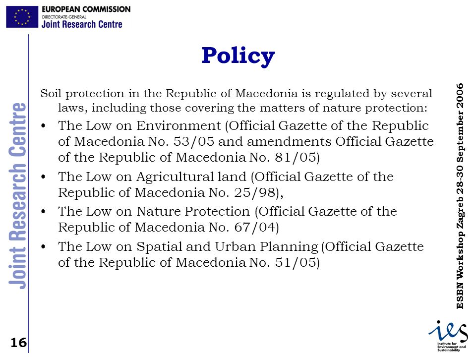 16 ESBN Workshop Zagreb 28-30 September 2006 Policy Soil protection in the Republic of Macedonia is regulated by several laws, including those coverin