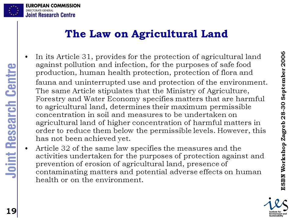 19 ESBN Workshop Zagreb 28-30 September 2006 The Law on Agricultural Land In its Article 31, provides for the protection of agricultural land against