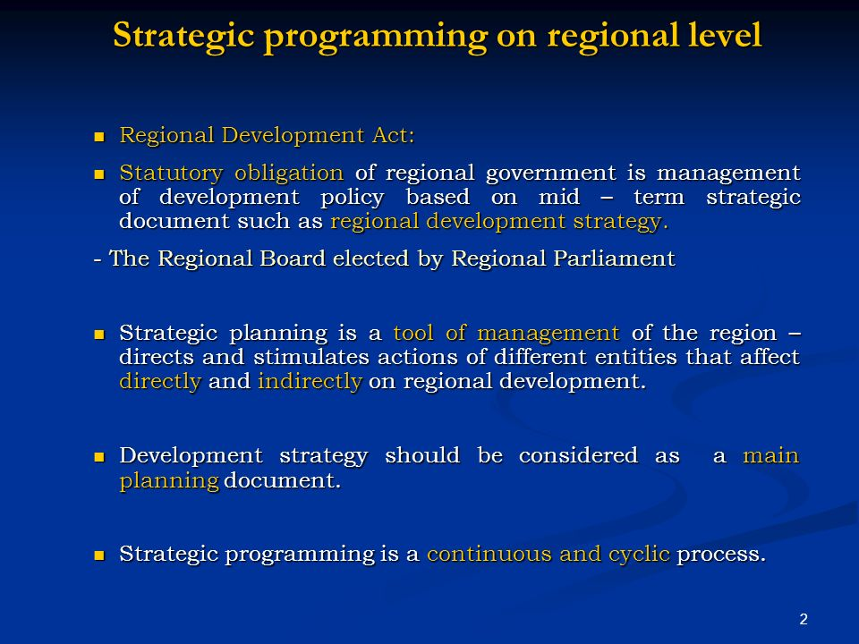 2 Strategic programming on regional level Regional Development Act: Regional Development Act: Statutory obligation of regional government is management of development policy based on mid – term strategic document such as regional development strategy.