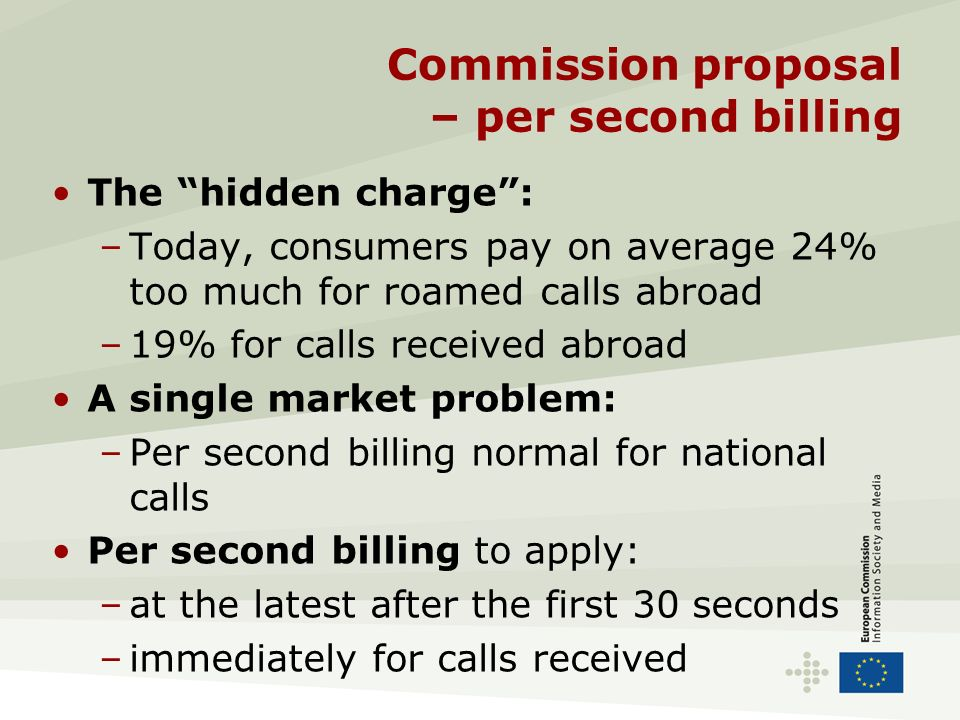 Commission proposal – per second billing The hidden charge: –Today, consumers pay on average 24% too much for roamed calls abroad –19% for calls recei